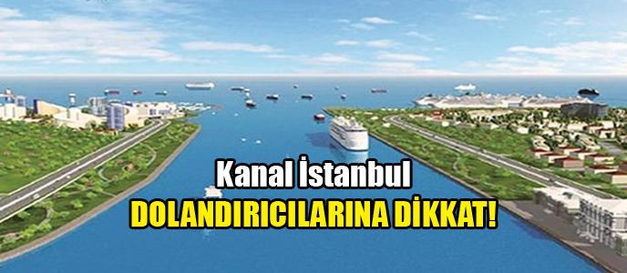 Kanal İstanbul dolandırıcılarının ağına düşmeyin!