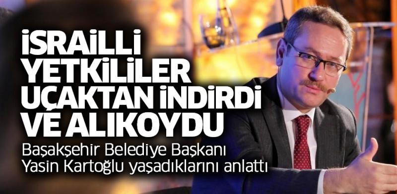 Başakşehir Belediye Başkanı Yasin Kartoğlu İsrail'de alıkonuldu